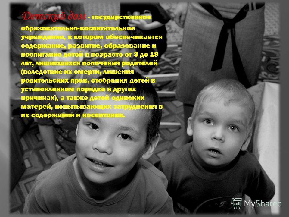 Детский дом - государственное образовательно-воспитательное учреждение, в котором обеспечивается содержание, развитие, образование и воспитание детей в возрасте от 3 до 18 лет, лишившихся попечения родителей (вследствие их смерти, лишения родительски
