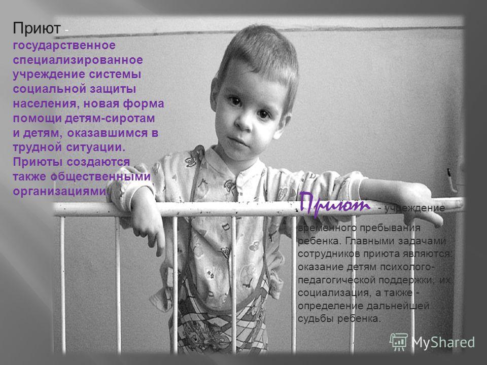 Приют - государственное специализированное учреждение системы социальной защиты населения, новая форма помощи детям-сиротам и детям, оказавшимся в трудной ситуации. Приюты создаются также общественными организациями. Приют - учреждение временного пре