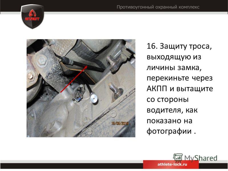 16. Защиту троса, выходящую из личины замка, перекиньте через АКПП и вытащите со стороны водителя, как показано на фотографии.