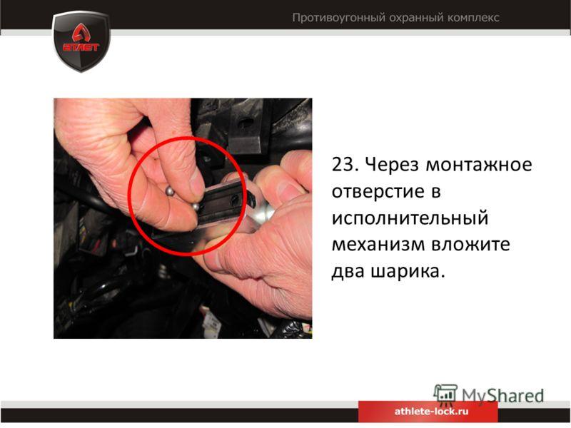 23. Через монтажное отверстие в исполнительный механизм вложите два шарика.