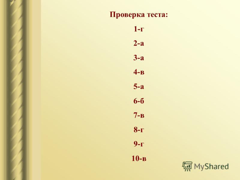 Проверка теста: 1-г 2-а 3-а 4-в 5-а 6-б 7-в 8-г 9-г 10-в