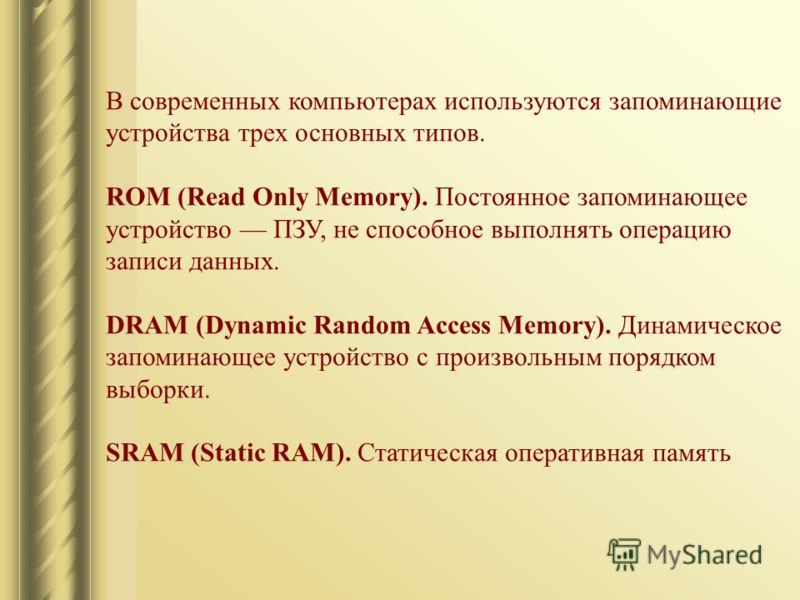 В современных компьютерах используются запоминающие устройства трех основных типов. ROM (Read Only Memory). Постоянное запоминающее устройство ПЗУ, не способное выполнять операцию записи данных. DRAM (Dynamic Random Access Memory). Динамическое запом