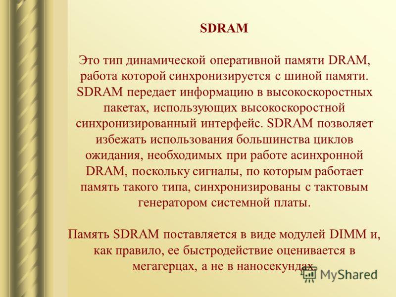 SDRAM Это тип динамической оперативной памяти DRAM, работа которой синхронизируется с шиной памяти. SDRAM передает информацию в высокоскоростных пакетах, использующих высокоскоростной синхронизированный интерфейс. SDRAM позволяет избежать использован