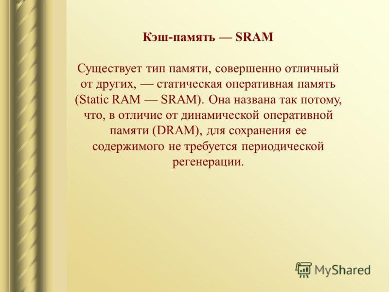 Кэш-память SRAM Существует тип памяти, совершенно отличный от других, статическая оперативная память (Static RAM SRAM). Она названа так потому, что, в отличие от динамической оперативной памяти (DRAM), для сохранения ее содержимого не требуется перио