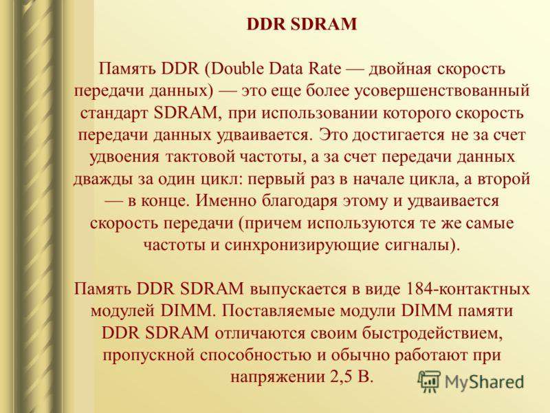 DDR SDRAM Память DDR (Double Data Rate двойная скорость передачи данных) это еще более усовершенствованный стандарт SDRAM, при использовании которого скорость передачи данных удваивается. Это достигается не за счет удвоения тактовой частоты, а за сче