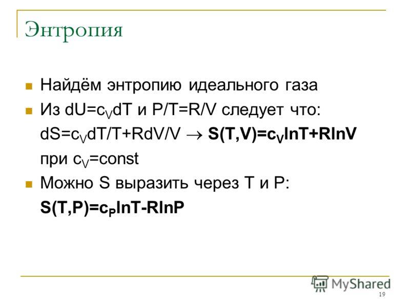 19 Энтропия Найдём энтропию идеального газа Из dU=c V dT и P/T=R/V следует что: dS=c V dT/T+RdV/V S(T,V)=c V lnT+RlnV при c V =const Можно S выразить через T и P: S(T,P)=c P lnT-RlnP