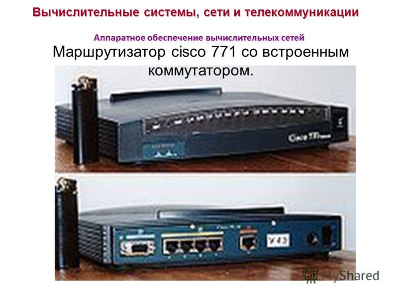 Вычислительные системы, сети и телекоммуникации Аппаратное обеспечение вычислительных сетей Маршрутизатор cisco 771 со встроенным коммутатором.