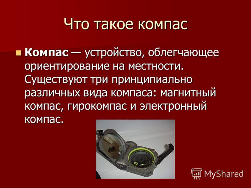 Что такое компас Компас устройство, облегчающее ориентирование на местности. Существуют три принципиально различных вида компаса: магнитный компас, гирокомпас и электронный компас. Компас устройство, облегчающее ориентирование на местности. Существую