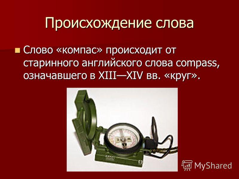 Происхождение слова Слово «компас» происходит от старинного английского слова compass, означавшего в XIIIXIV вв. «круг». Слово «компас» происходит от