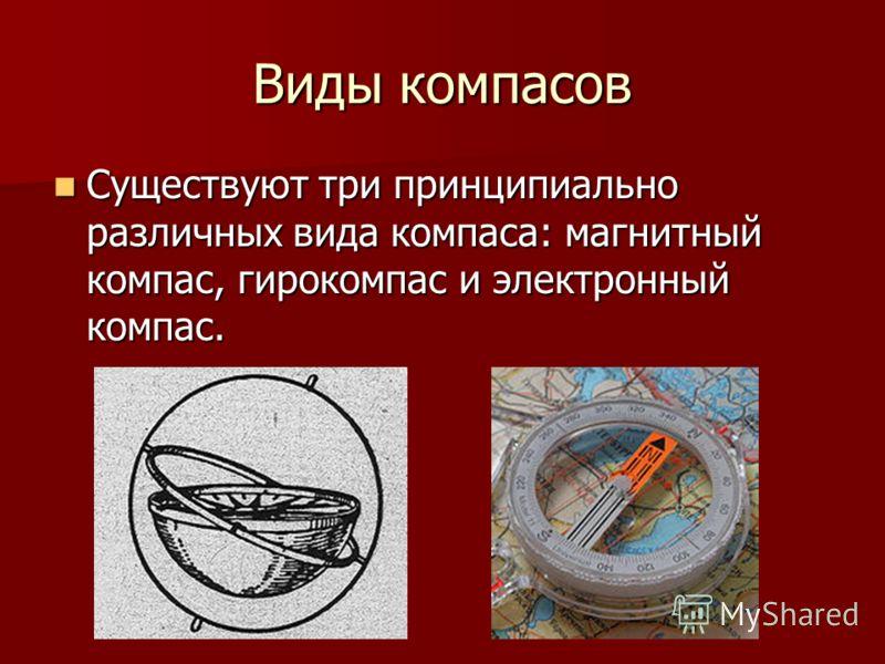 Виды компасов Существуют три принципиально различных вида компаса: магнитный компас, гирокомпас и электронный компас. Существуют три принципиально различных вида компаса: магнитный компас, гирокомпас и электронный компас.