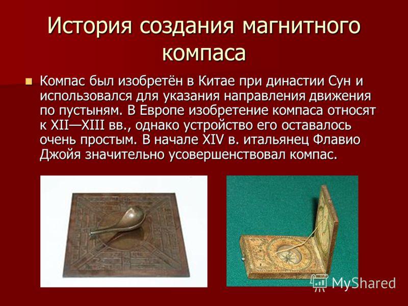 История создания магнитного компаса Компас был изобретён в Китае при династии Сун и использовался для указания направления движения по пустыням. В Европе изобретение компаса относят к XIIXIII вв., однако устройство его оставалось очень простым. В нач