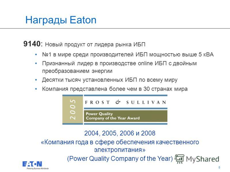 8 8 Награды Eaton 9140: Новый продукт от лидера рынка ИБП 1 в мире среди производителей ИБП мощностью выше 5 кВА Признанный лидер в производстве online ИБП с двойным преобразованием энергии Десятки тысяч установленных ИБП по всему миру Компания предс