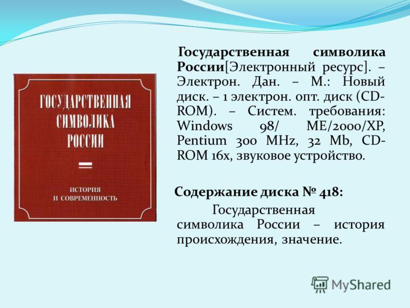 Государственная символика России[Электронный ресурс]. – Электрон. Дан. – М.: Новый диск. – 1 электрон. опт. диск (CD- ROM). – Систем. требования: Windows 98/ ME/2000/XP, Pentium 300 MHz, 32 Mb, CD- ROM 16x, звуковое устройство. Содержание диска 418: