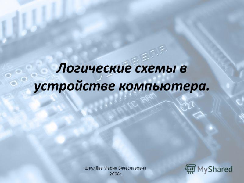 Логические схемы в устройстве компьютера. Шкулёва Мария Вячеславовна 2008г.