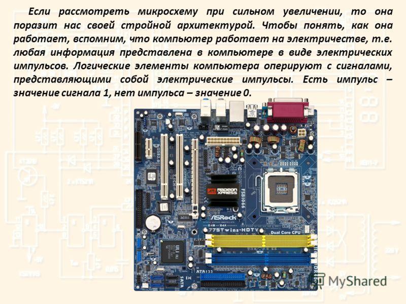 Если рассмотреть микросхему при сильном увеличении, то она поразит нас своей стройной архитектурой. Чтобы понять, как она работает, вспомним, что компьютер работает на электричестве, т.е. любая информация представлена в компьютере в виде электрически