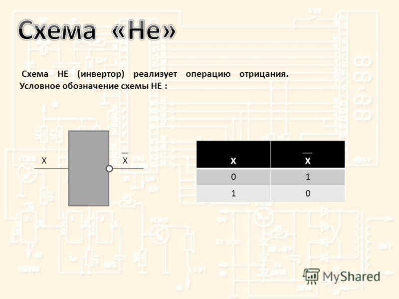 Схема НЕ (инвертор) реализует операцию отрицания. Условное обозначение схемы НЕ : XX XX 01 10