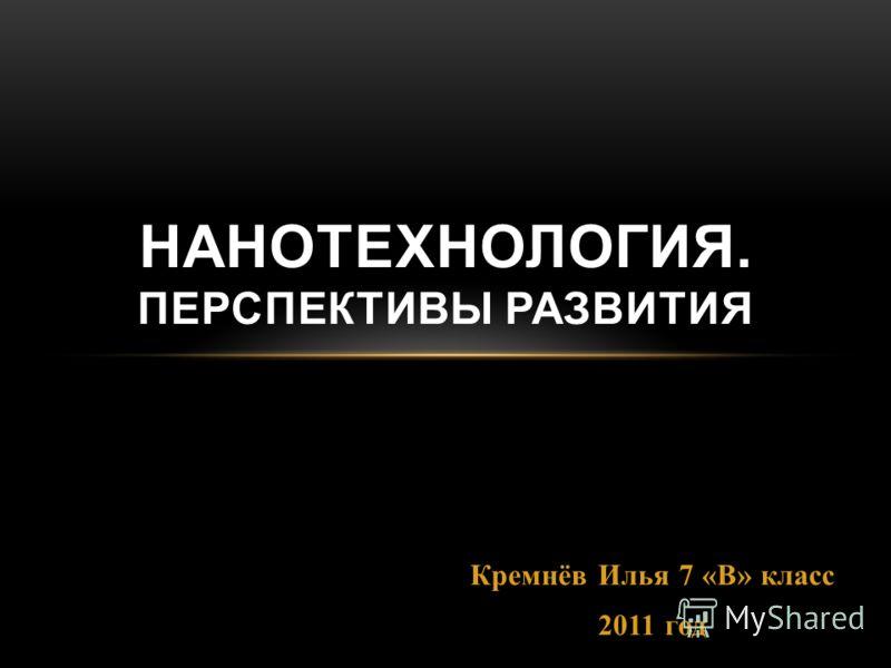 Кремнёв Илья 7 «В» класс 2011 год НАНОТЕХНОЛОГИЯ. ПЕРСПЕКТИВЫ РАЗВИТИЯ