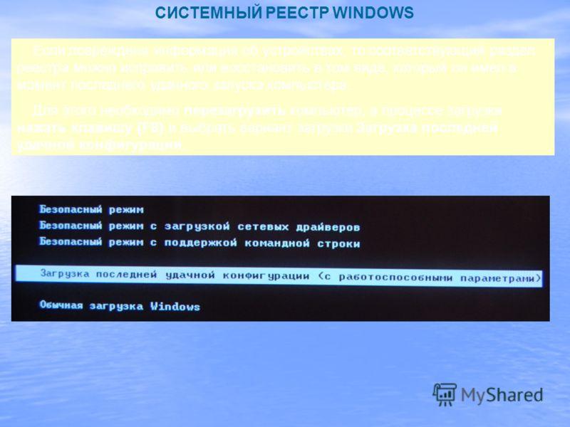 СИСТЕМНЫЙ РЕЕСТР WINDOWS Если повреждена информация об устройствах, то соответствующий раздел реестра можно исправить или восстановить в том виде, который он имел в момент последнего удачного запуска компьютера. Для этого необходимо перезагрузить ком