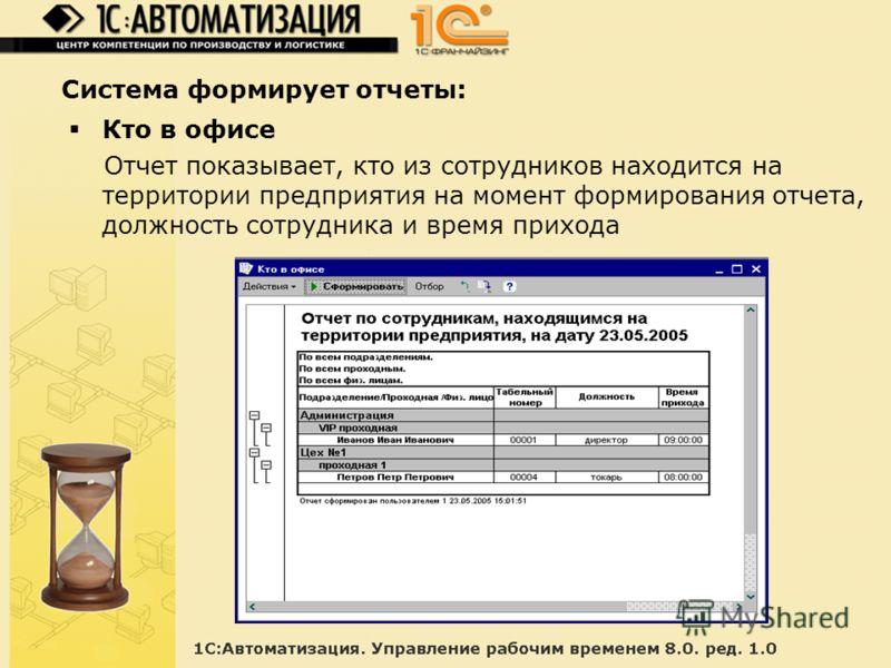 Система формирует отчеты: Кто в офисе Отчет показывает, кто из сотрудников находится на территории предприятия на момент формирования отчета, должность сотрудника и время прихода