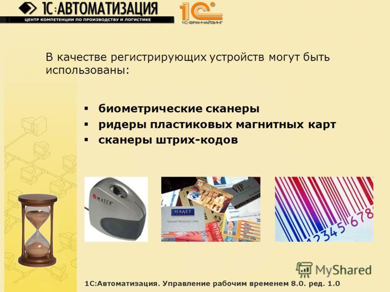 В качестве регистрирующих устройств могут быть использованы: биометрические сканеры ридеры пластиковых магнитных карт сканеры штрих-кодов