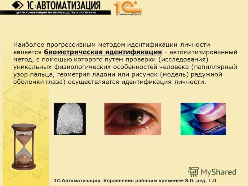 Наиболее прогрессивным методом идентификации личности является биометрическая идентификация - автоматизированный метод, с помощью которого путем проверки (исследования) уникальных физиологических особенностей человека (папиллярный узор пальца, геомет