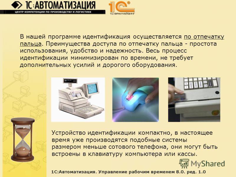 В нашей программе идентификация осуществляется по отпечатку пальца. Преимущества доступа по отпечатку пальца - простота использования, удобство и надежность. Весь процесс идентификации минимизирован по времени, не требует дополнительных усилий и доро