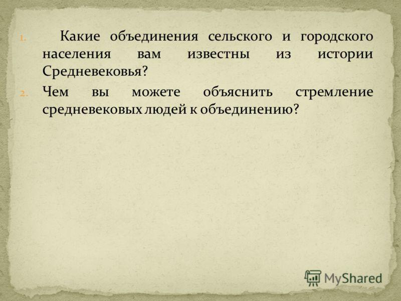 1. Какие объединения сельского и городского населения вам известны из истории Средневековья? 2. Чем вы можете объяснить стремление средневековых людей к объединению?