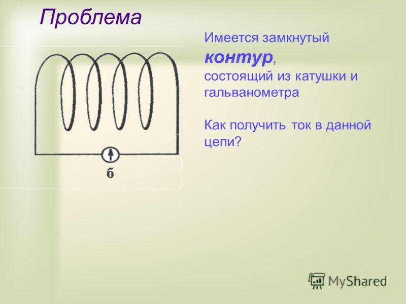 Проблема Имеется замкнутый контур, состоящий из катушки и гальванометра Как получить ток в данной цепи?