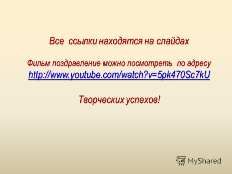 Все ссылки находятся на слайдах Фильм поздравление можно посмотреть по адресу http://www.youtube.com/watch?v=5pk470Sc7kU Творческих успехов!