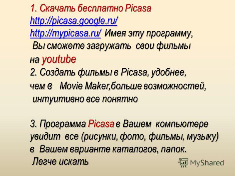1. Скачать бесплатно Picasa http://picasa.google.ru/ http://mypicasa.ru/http://mypicasa.ru/ Имея эту программу, http://mypicasa.ru/ Вы сможете загружать свои фильмы Вы сможете загружать свои фильмы на youtube 2. Создать фильмы в Picasa, удобнее, чем