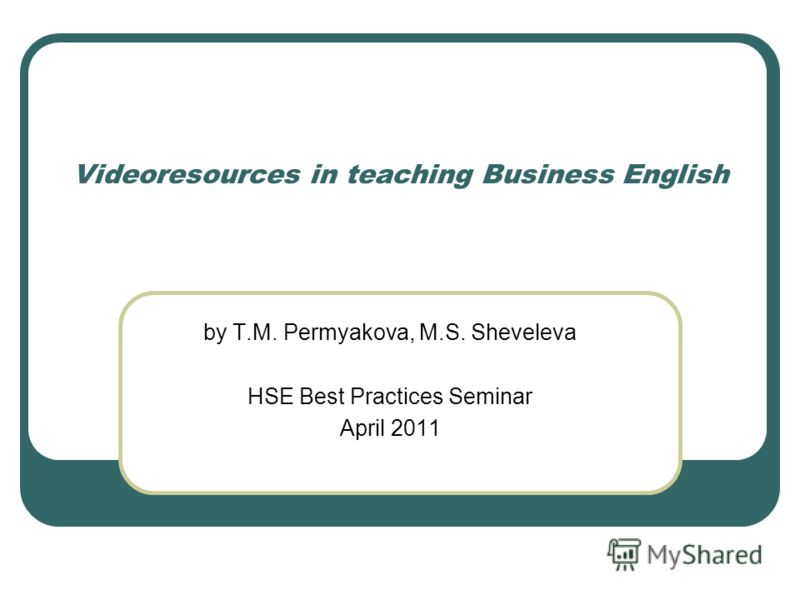 Videoresources in teaching Business English by T.M. Permyakova, M.S. Sheveleva HSE Best Practices Seminar April 2011