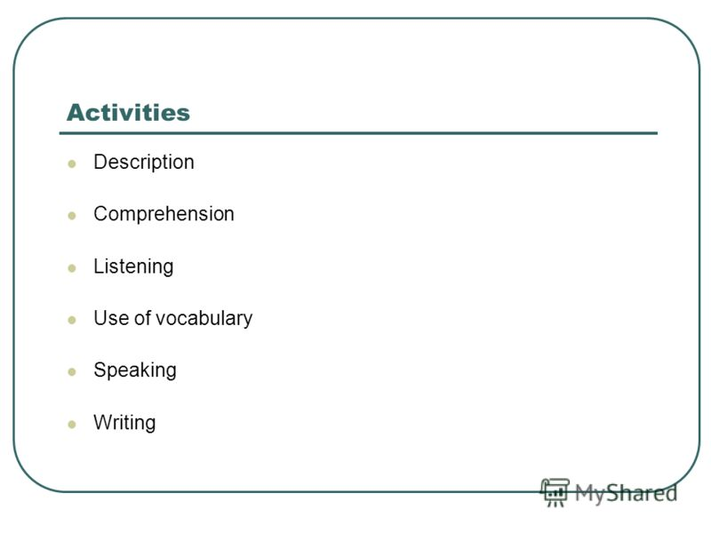 Activities Description Comprehension Listening Use of vocabulary Speaking Writing