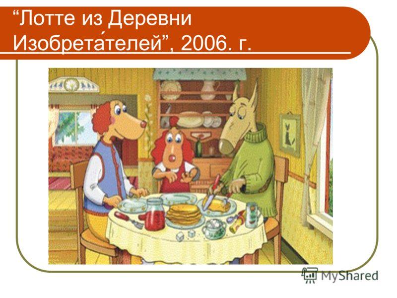Лотте из Деревни Изобрета́телей, 2006. г.