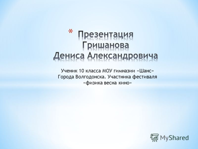 Ученик 10 класса МОУ гимназии «Шанс» Города Волгодонска. Участника фестиваля «физика весна кино»