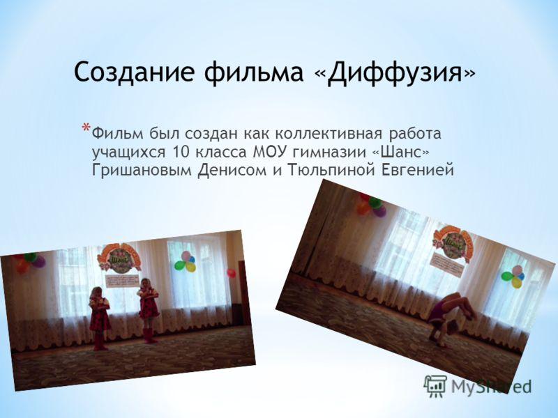 * Фильм был создан как коллективная работа учащихся 10 класса МОУ гимназии «Шанс» Гришановым Денисом и Тюльпиной Евгенией Создание фильма «Диффузия»