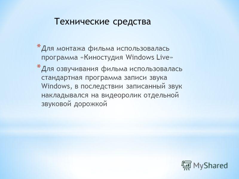 * Для монтажа фильма использовалась программа «Киностудия Windows Live» * Для озвучивания фильма использовалась стандартная программа записи звука Windows, в последствии записанный звук накладывался на видеоролик отдельной звуковой дорожкой Техническ