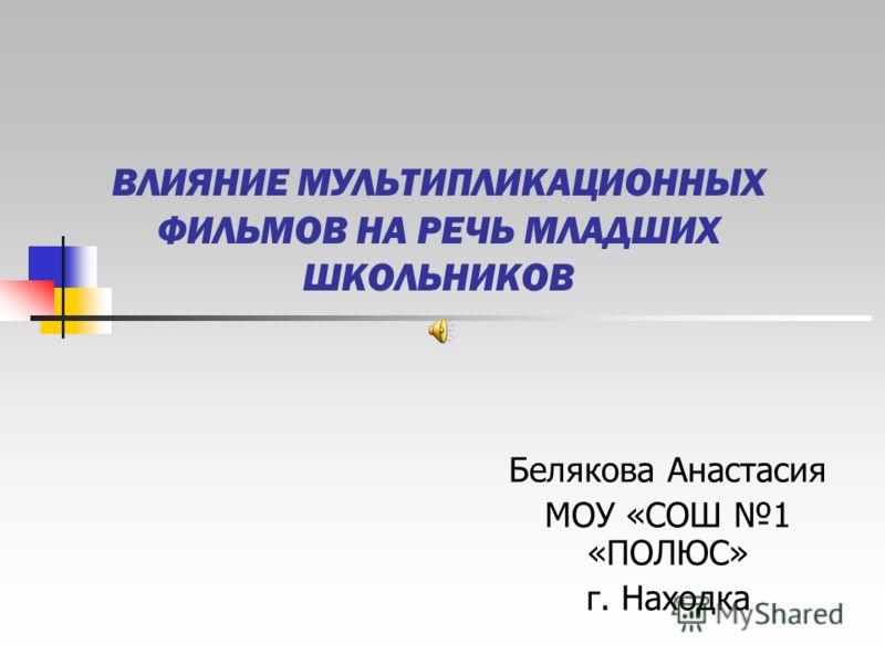 ВЛИЯНИЕ МУЛЬТИПЛИКАЦИОННЫХ ФИЛЬМОВ НА РЕЧЬ МЛАДШИХ ШКОЛЬНИКОВ Белякова Анастасия МОУ «СОШ 1 «ПОЛЮС» г. Находка