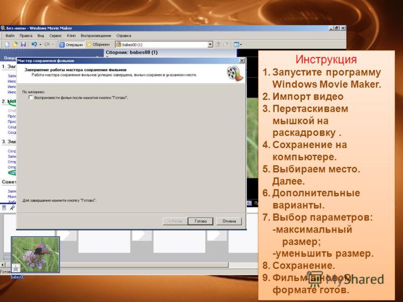 Инструкция 1.Запустите программу Windows Movie Maker. 2.Импорт видео 3.Перетаскиваем мышкой на раскадровку. 4.Сохранение на компьютере. 5.Выбираем место. Далее. 6.Дополнительные варианты. 7.Выбор параметров: -максимальный размер; -уменьшить размер. 8