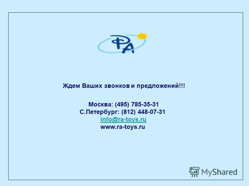 Ждем Ваших звонков и предложений!!! Москва: (495) 785-35-31 С.Петербург: (812) 448-07-31 info@ra-toys.ru www.ra-toys.ru