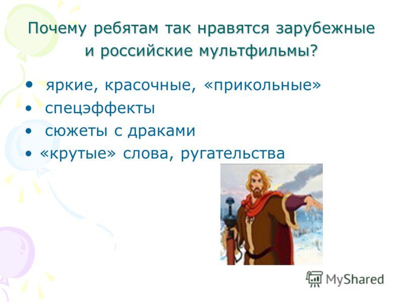 Почему ребятам так нравятся зарубежные и российские мультфильмы? яркие, красочные, «прикольные» спецэффекты сюжеты с драками «крутые» слова, ругательства