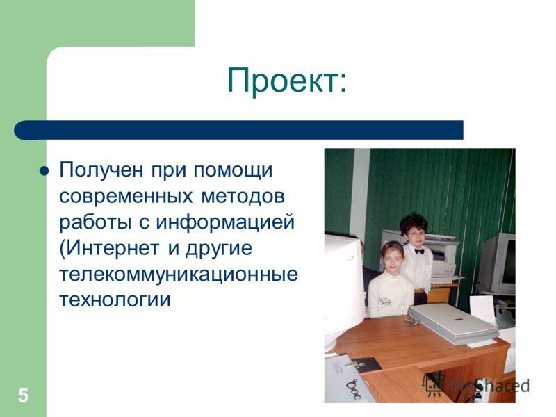 5 Проект: Получен при помощи современных методов работы с информацией (Интернет и другие телекоммуникационные технологии