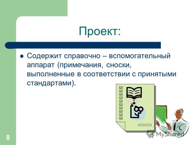 8 Проект: Содержит справочно – вспомогательный аппарат (примечания, сноски, выполненные в соответствии с принятыми стандартами).