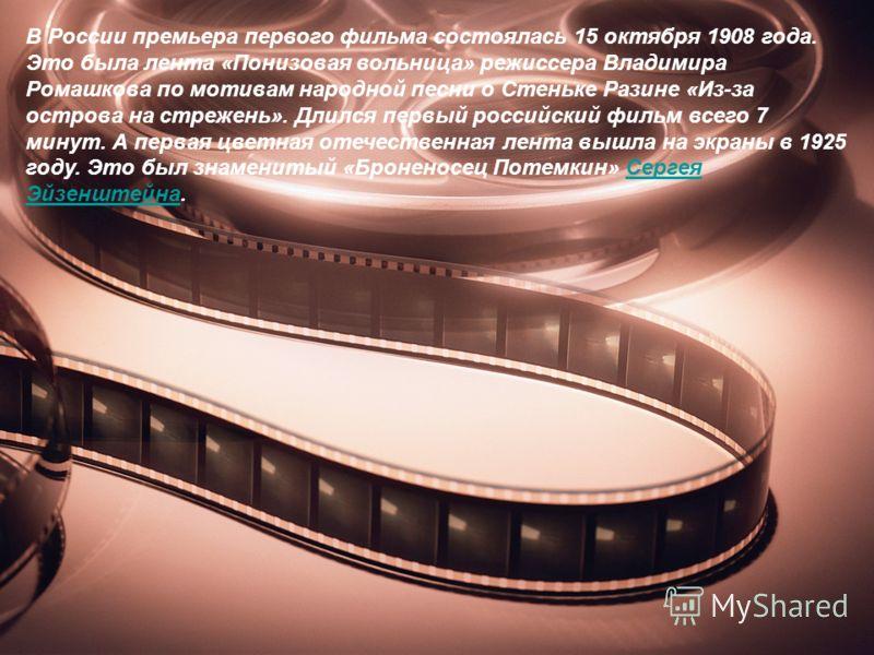 В России премьера первого фильма состоялась 15 октября 1908 года. Это была лента «Понизовая вольница» режиссера Владимира Ромашкова по мотивам народной песни о Стеньке Разине «Из-за острова на стрежень». Длился первый российский фильм всего 7 минут.