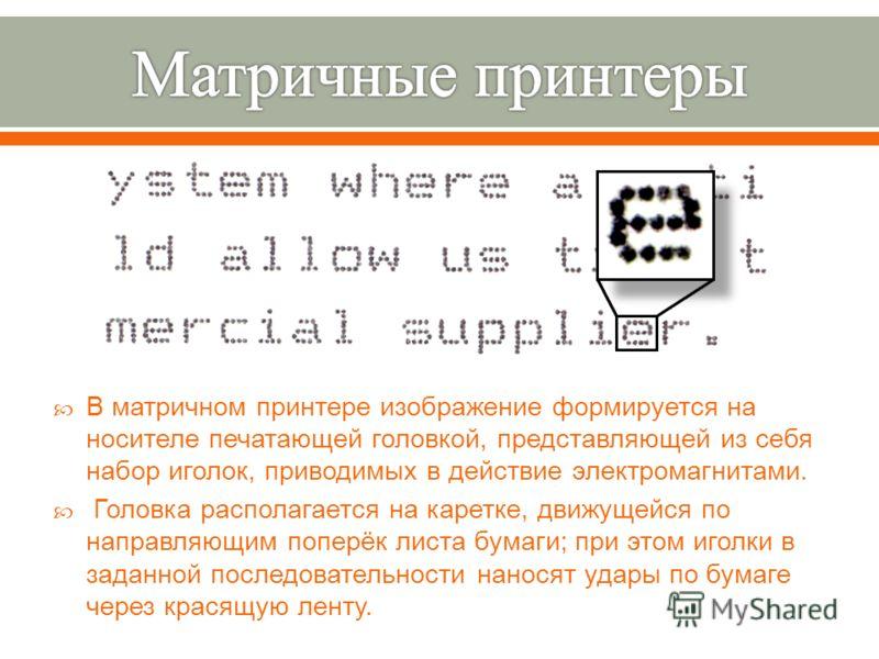 В матричном принтере изображение формируется на носителе печатающей головкой, представляющей из себя набор иголок, приводимых в действие электромагнитами. Головка располагается на каретке, движущейся по направляющим поперёк листа бумаги ; при этом иг