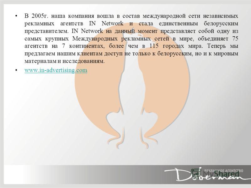 В 2005г. наша компания вошла в состав международной сети независимых рекламных агентств IN Network и стала единственным белорусским представителем. IN Network на данный момент представляет собой одну из самых крупных Международных рекламных сетей в м