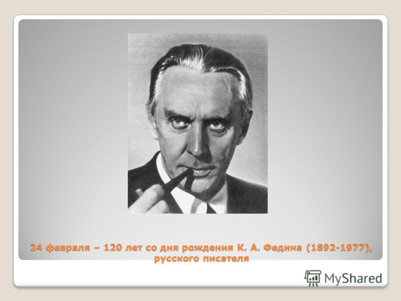 24 февраля – 120 лет со дня рождения К. А. Федина (1892-1977), русского писателя