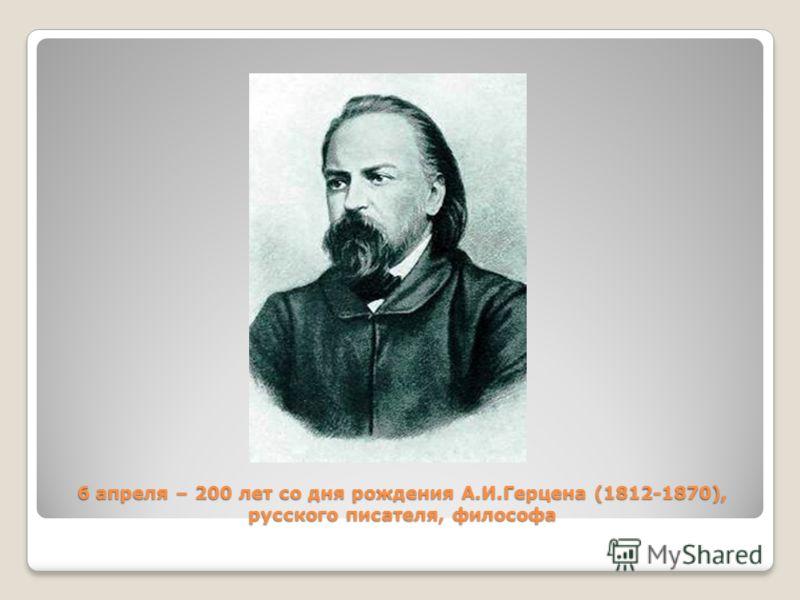 6 апреля – 200 лет со дня рождения А.И.Герцена (1812-1870), русского писателя, философа