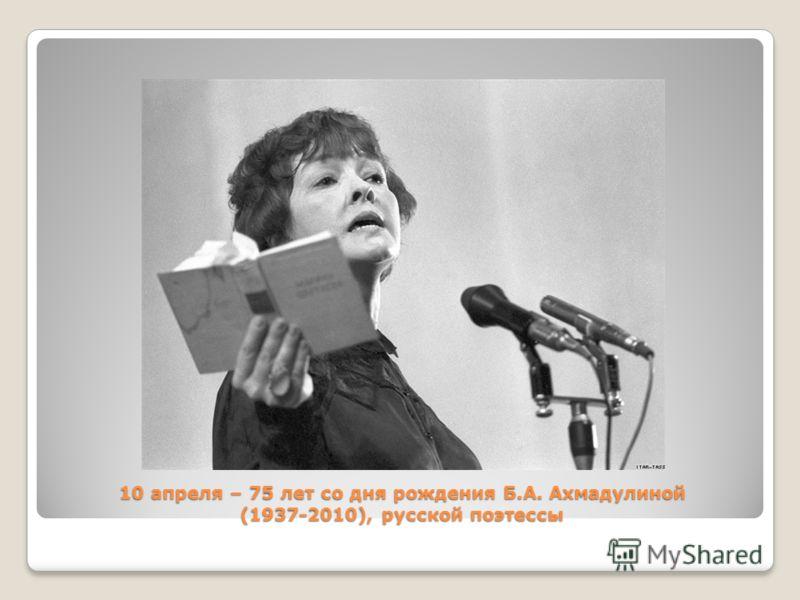 10 апреля – 75 лет со дня рождения Б.А. Ахмадулиной (1937-2010), русской поэтессы