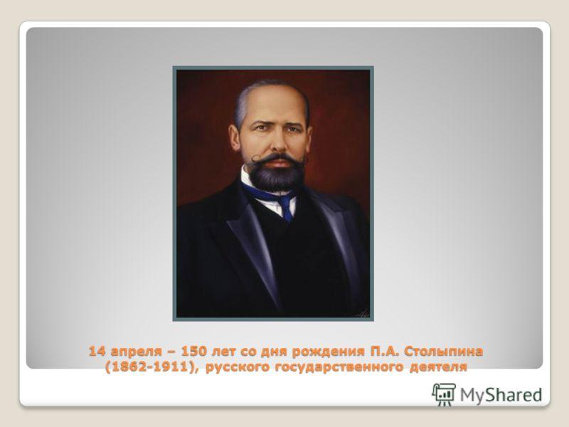 14 апреля – 150 лет со дня рождения П.А. Столыпина (1862-1911), русского государственного деятеля
