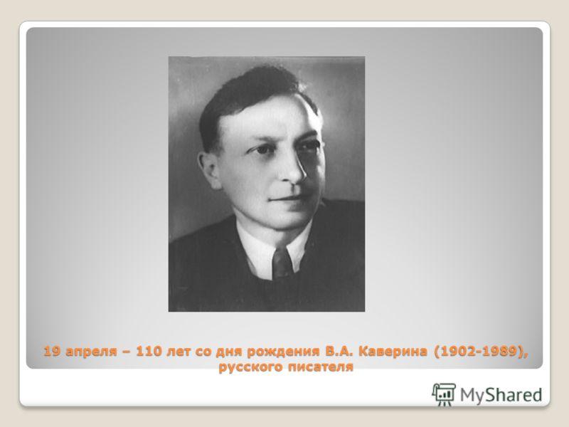19 апреля – 110 лет со дня рождения В.А. Каверина (1902-1989), русского писателя